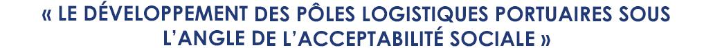 """""""Le développement des pôles logistiques portuaires sous l'angle de l'acceptabilité sociale"""""""